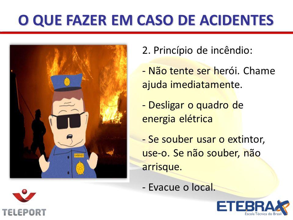2. Princípio de incêndio: - Não tente ser herói. Chame ajuda imediatamente. - Desligar o quadro de energia elétrica - Se souber usar o extintor, use-o