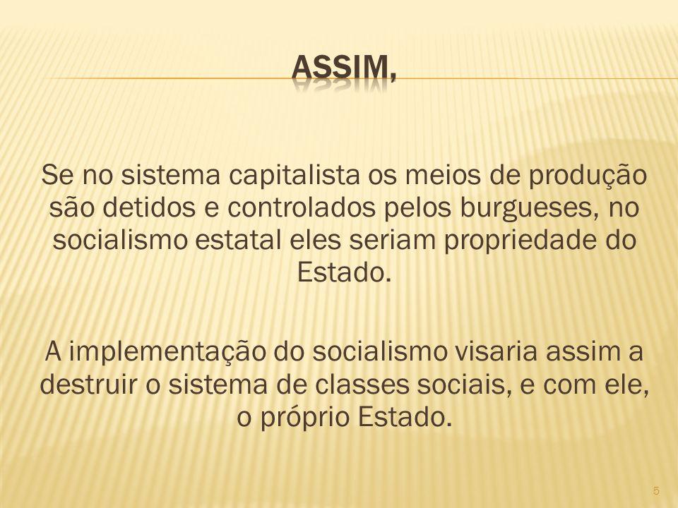 Se no sistema capitalista os meios de produção são detidos e controlados pelos burgueses, no socialismo estatal eles seriam propriedade do Estado. A i