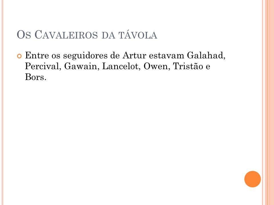 O S C AVALEIROS DA TÁVOLA Entre os seguidores de Artur estavam Galahad, Percival, Gawain, Lancelot, Owen, Tristão e Bors.