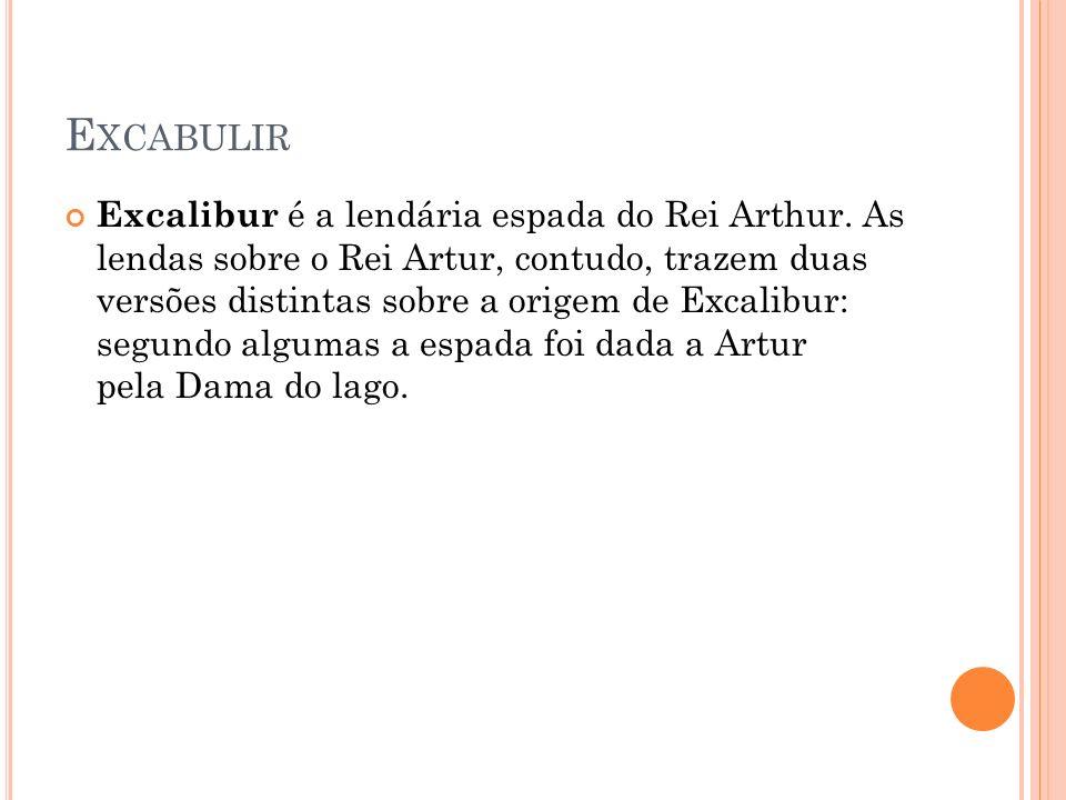 E XCABULIR Excalibur é a lendária espada do Rei Arthur. As lendas sobre o Rei Artur, contudo, trazem duas versões distintas sobre a origem de Excalibu