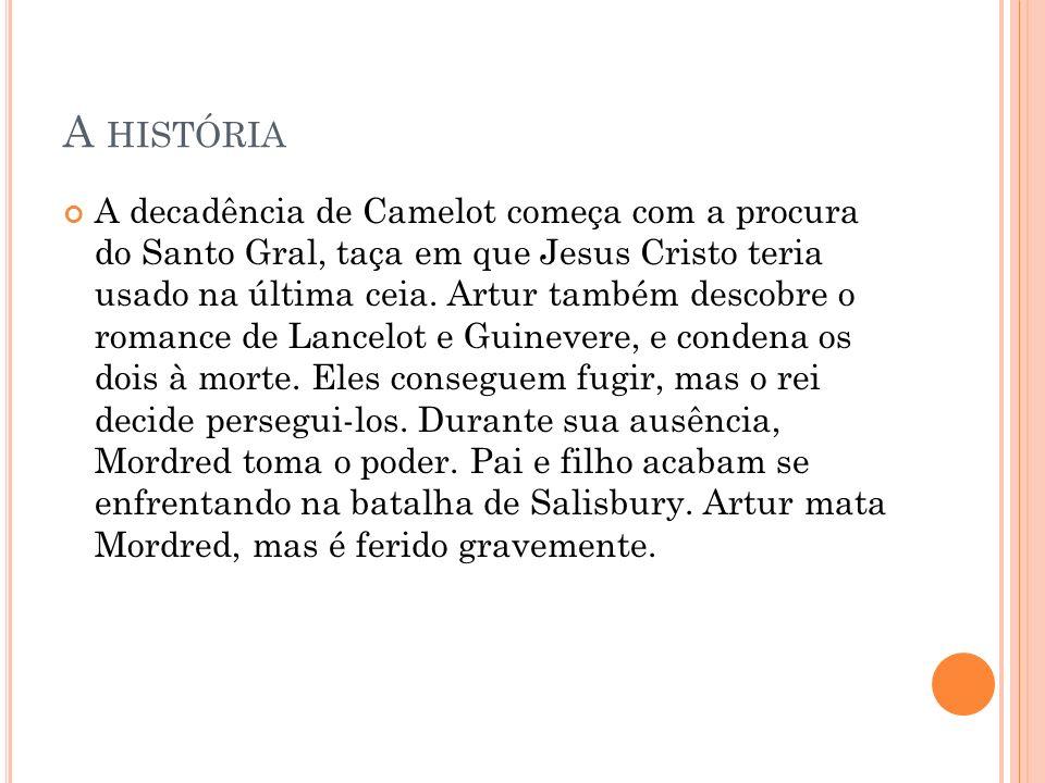 A HISTÓRIA A decadência de Camelot começa com a procura do Santo Gral, taça em que Jesus Cristo teria usado na última ceia. Artur também descobre o ro