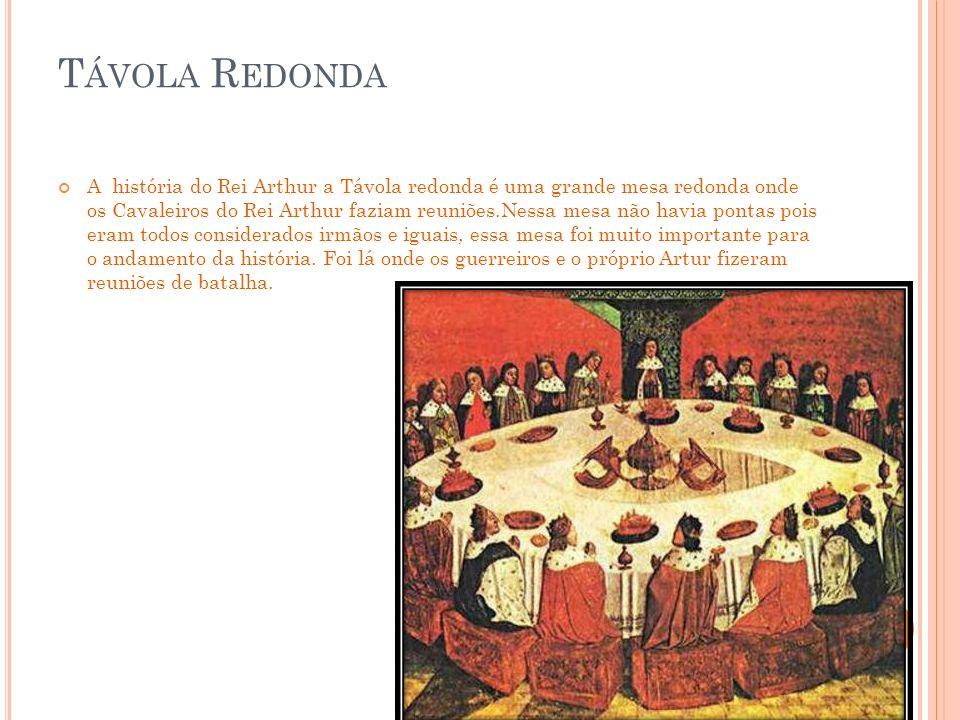 T ÁVOLA R EDONDA A história do Rei Arthur a Távola redonda é uma grande mesa redonda onde os Cavaleiros do Rei Arthur faziam reuniões.Nessa mesa não havia pontas pois eram todos considerados irmãos e iguais, essa mesa foi muito importante para o andamento da história.