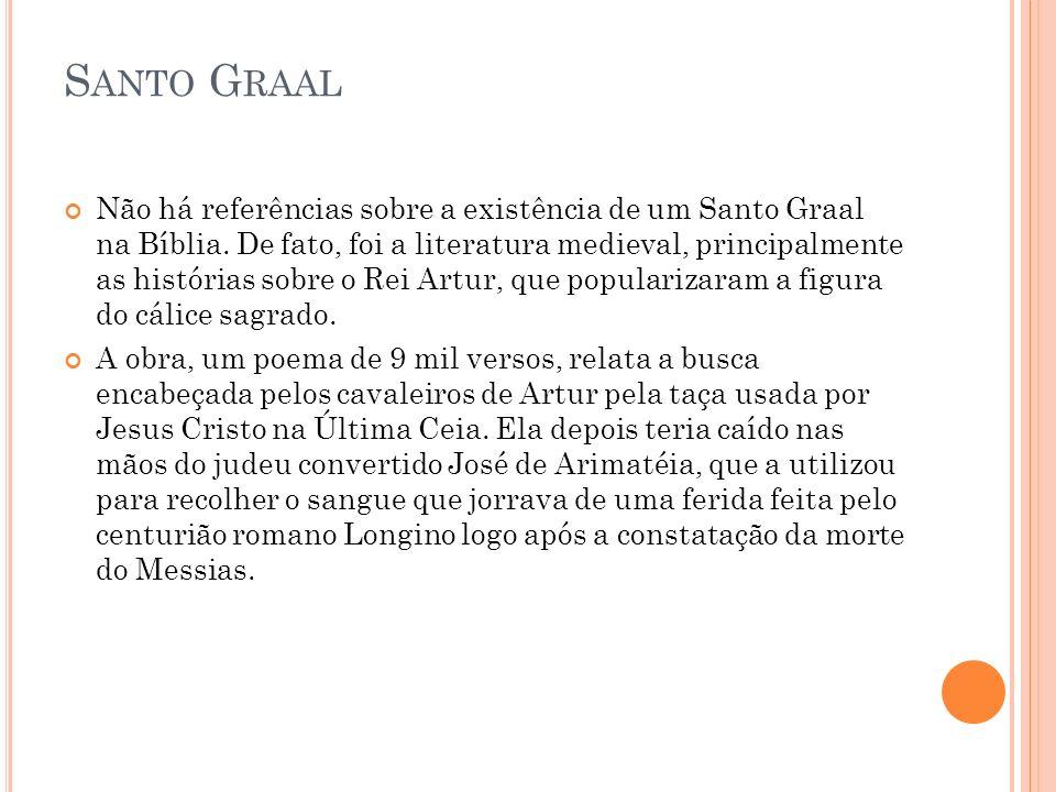 S ANTO G RAAL Não há referências sobre a existência de um Santo Graal na Bíblia. De fato, foi a literatura medieval, principalmente as histórias sobre