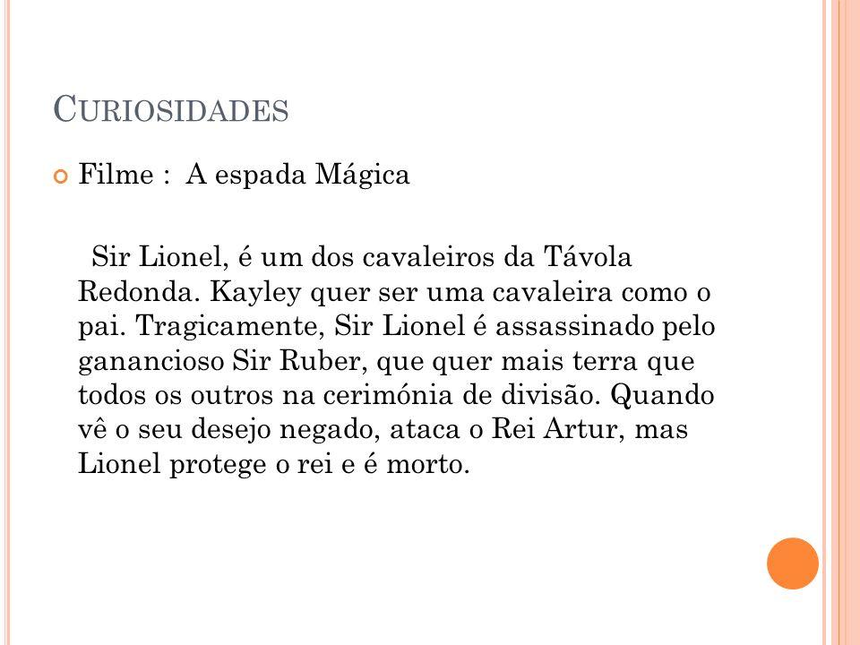 C URIOSIDADES Filme : A espada Mágica Sir Lionel, é um dos cavaleiros da Távola Redonda.