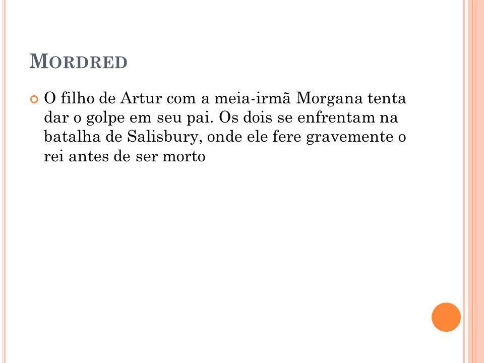 M ORDRED O filho de Artur com a meia-irmã Morgana tenta dar o golpe em seu pai. Os dois se enfrentam na batalha de Salisbury, onde ele fere gravemente