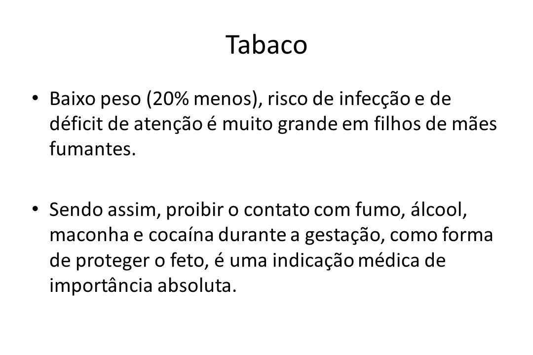 Tabaco Baixo peso (20% menos), risco de infecção e de déficit de atenção é muito grande em filhos de mães fumantes. Sendo assim, proibir o contato com