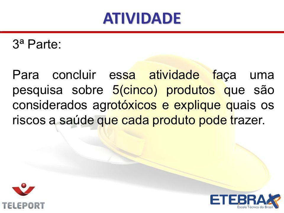 3ª Parte: Para concluir essa atividade faça uma pesquisa sobre 5(cinco) produtos que são considerados agrotóxicos e explique quais os riscos a saúde q