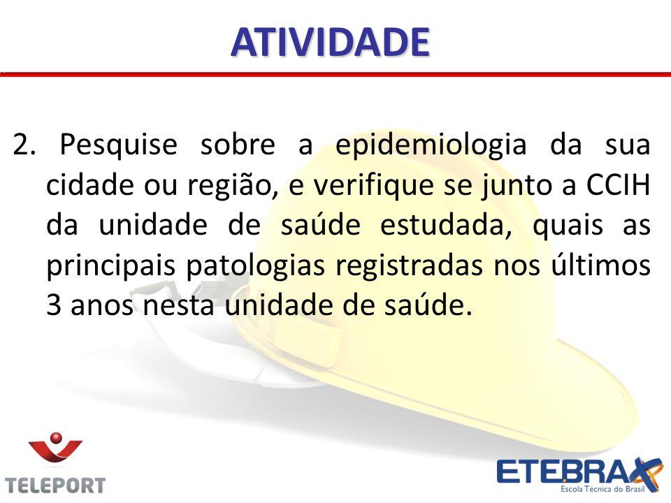 2. Pesquise sobre a epidemiologia da sua cidade ou região, e verifique se junto a CCIH da unidade de saúde estudada, quais as principais patologias re