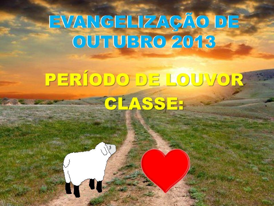 EVANGELIZAÇÃO DE OUTUBRO 2013 PERÍODO DE LOUVOR CLASSE: EVANGELIZAÇÃO DE OUTUBRO 2013