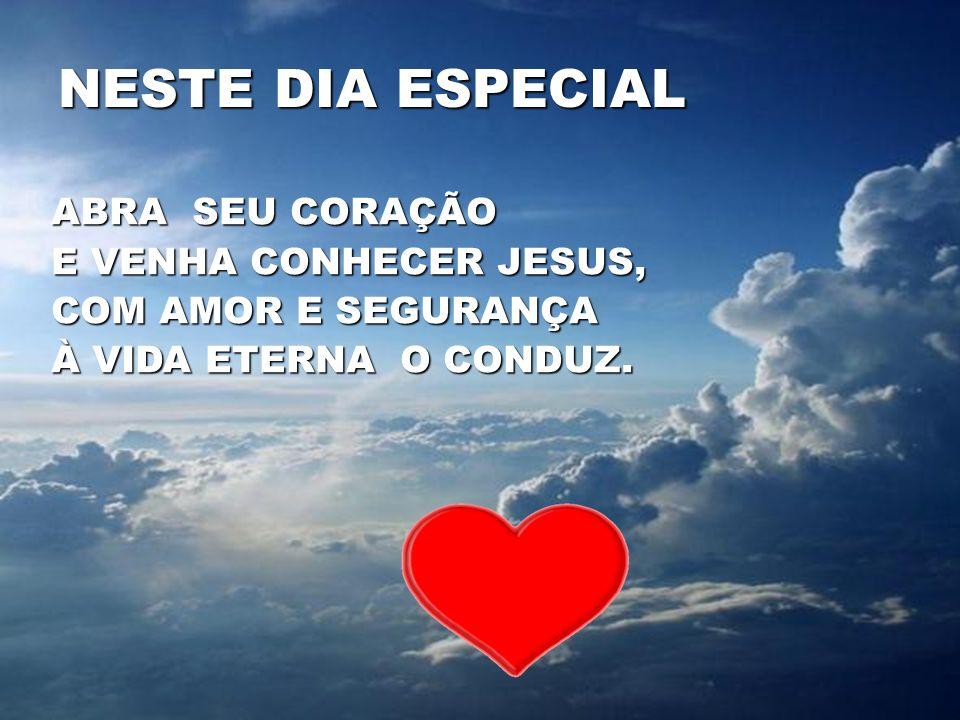 NESTE DIA ESPECIAL ABRA SEU CORAÇÃO E VENHA CONHECER JESUS, COM AMOR E SEGURANÇA À VIDA ETERNA O CONDUZ.