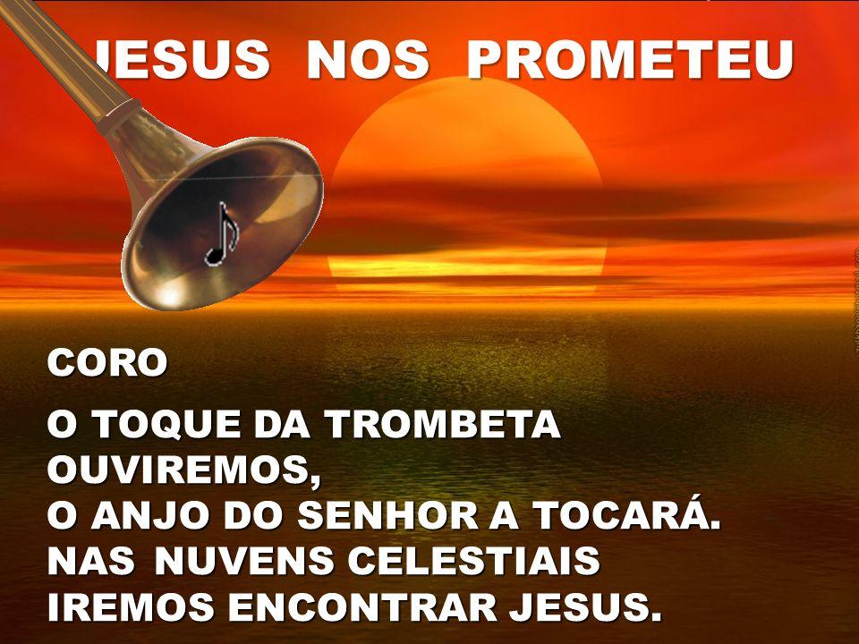 JESUS NOS PROMETEU CORO O TOQUE DA TROMBETA OUVIREMOS, O ANJO DO SENHOR A TOCARÁ. NAS NUVENS CELESTIAIS IREMOS ENCONTRAR JESUS.