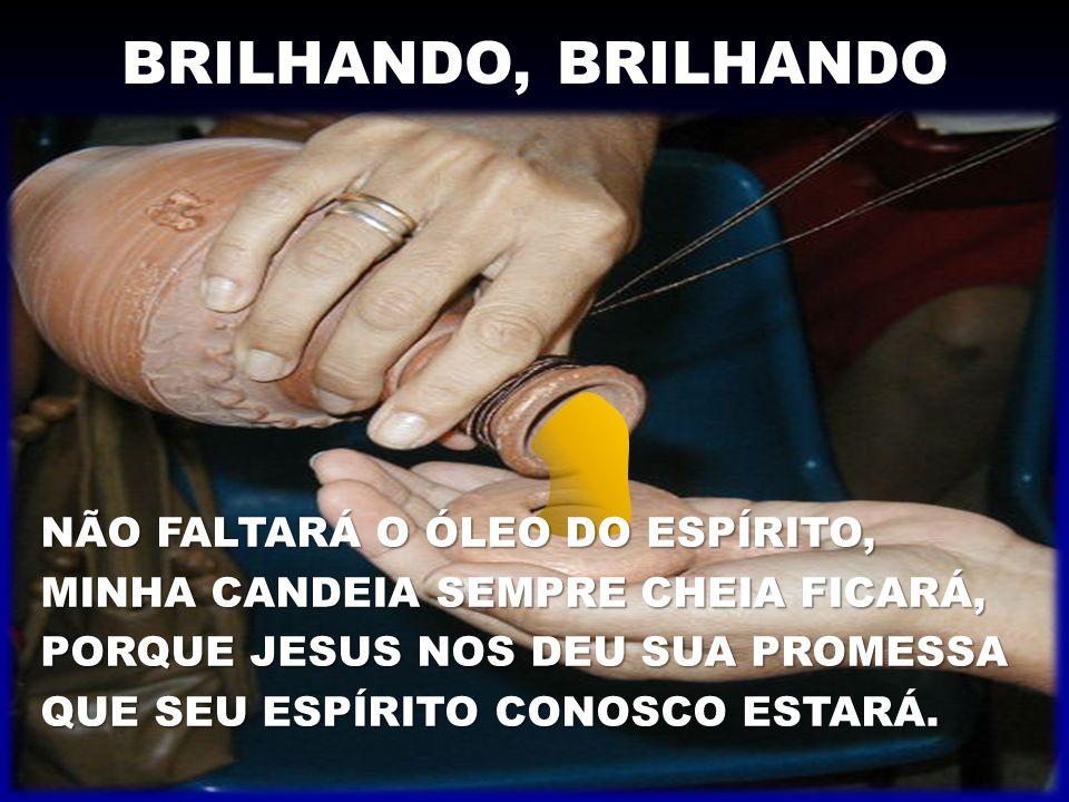BRILHANDO, BRILHANDO NÃO FALTARÁ O ÓLEO DO ESPÍRITO, MINHA CANDEIA SEMPRE CHEIA FICARÁ, PORQUE JESUS NOS DEU SUA PROMESSA QUE SEU ESPÍRITO CONOSCO EST