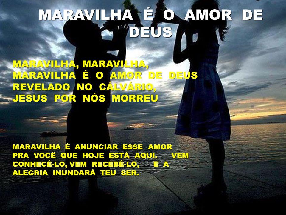 MARAVILHA, MARAVILHA, MARAVILHA É O AMOR DE DEUS REVELADO NO CÁLVÁRIO, JESUS POR NÓS MORREU MARAVILHA É O AMOR DE DEUS MARAVILHA É ANUNCIAR ESSE AMOR