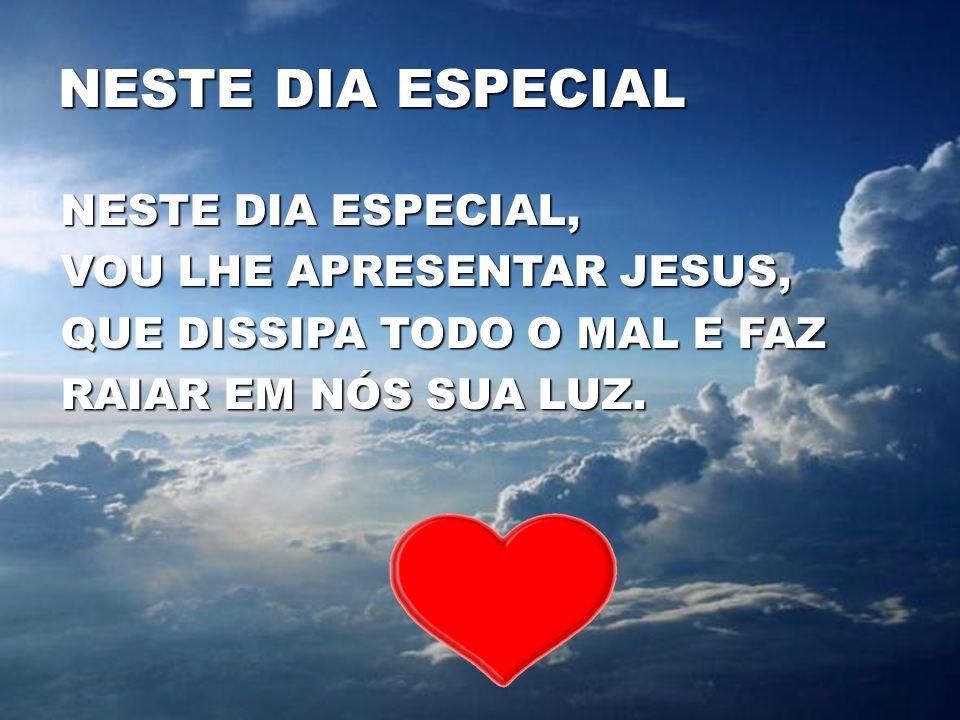 NESTE DIA ESPECIAL NESTE DIA ESPECIAL, VOU LHE APRESENTAR JESUS, QUE DISSIPA TODO O MAL E FAZ RAIAR EM NÓS SUA LUZ.