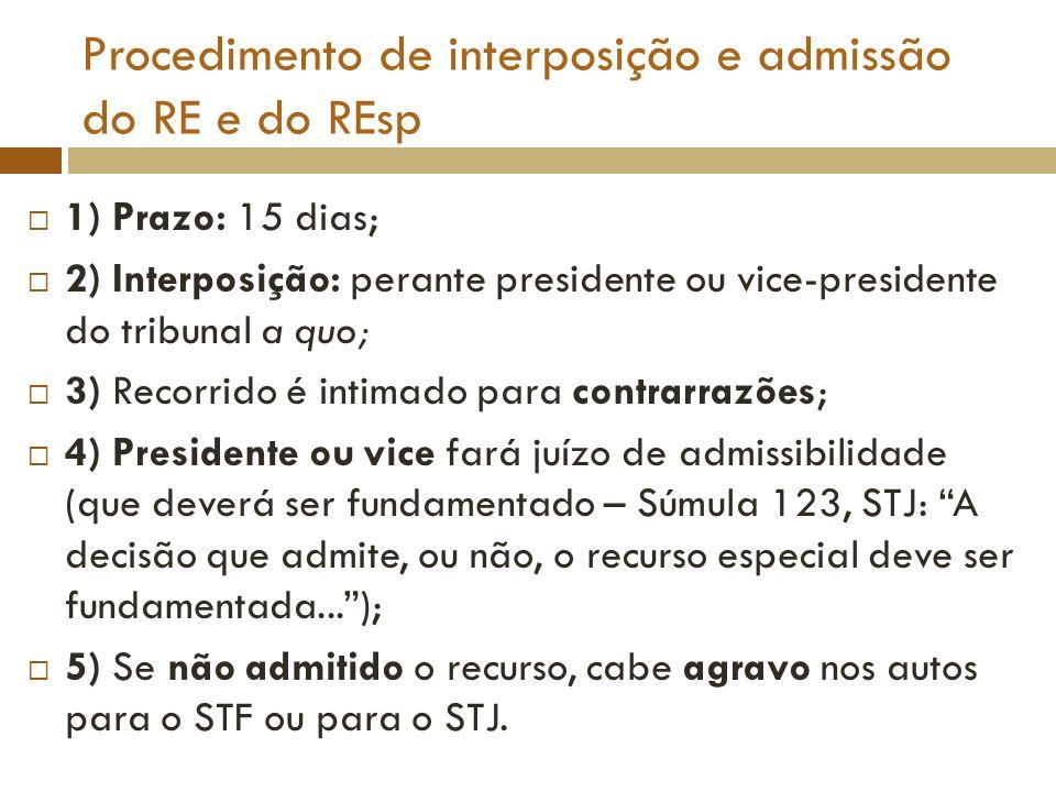 Procedimento de interposição e admissão do RE e do REsp 1) Prazo: 15 dias; 2) Interposição: perante presidente ou vice-presidente do tribunal a quo; 3