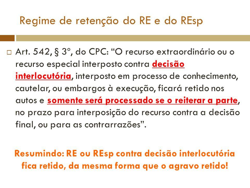 Regime de retenção do RE e do REsp Art. 542, § 3º, do CPC: O recurso extraordinário ou o recurso especial interposto contra decisão interlocutória, in
