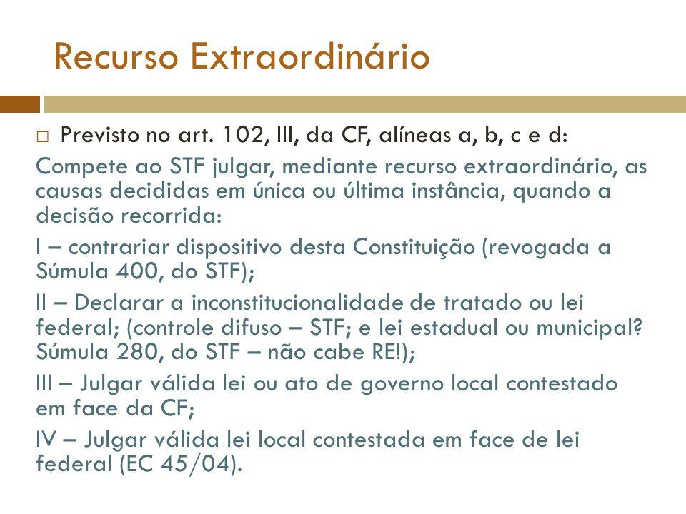 Recurso Extraordinário Previsto no art. 102, III, da CF, alíneas a, b, c e d: Compete ao STF julgar, mediante recurso extraordinário, as causas decidi