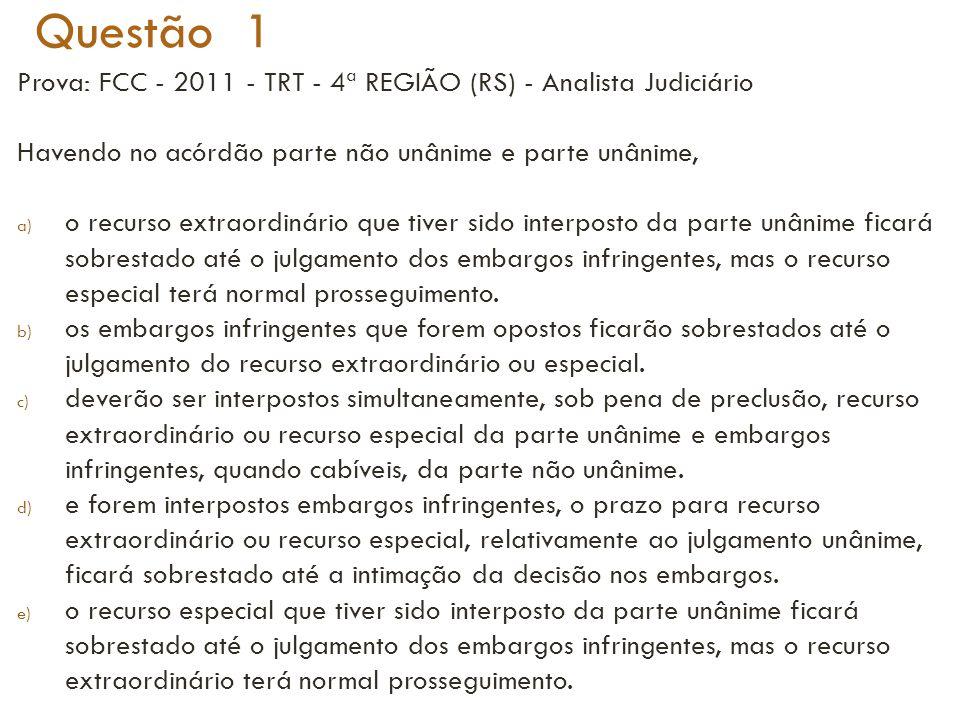 Questão 1 Prova: FCC - 2011 - TRT - 4ª REGIÃO (RS) - Analista Judiciário Havendo no acórdão parte não unânime e parte unânime, a) o recurso extraordin