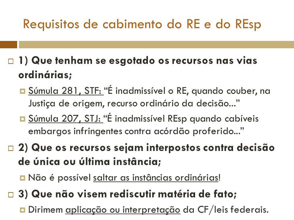 Requisitos de cabimento do RE e do REsp 4) O prequestionamento; É preciso que a questão tenha sido ventilada nas instâncias ordinárias, isto é, suscitada e decidida anteriormente; Não é regulado legalmente, mas sim por jurisprudência do STF e do STJ.