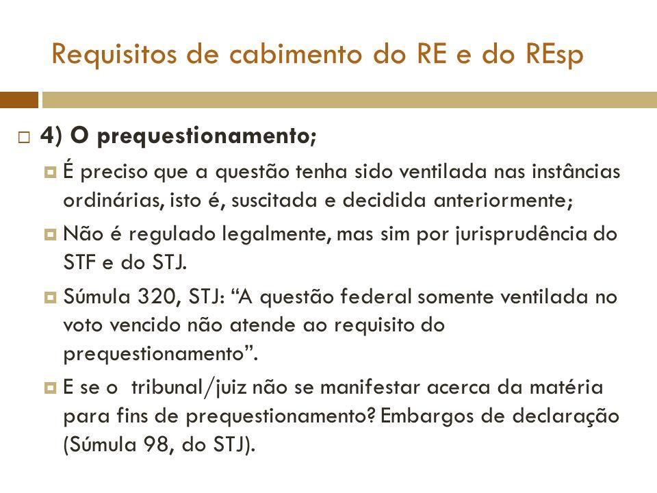 Requisitos de cabimento do RE e do REsp 4) O prequestionamento; Prequestionamento ficto: Súmula 356, STF: O ponto omisso da decisão, sobre o qual não foram opostos embargos declaratórios, não pode ser objeto de recurso extraordinário, por faltar o requisito do prequestionamento.