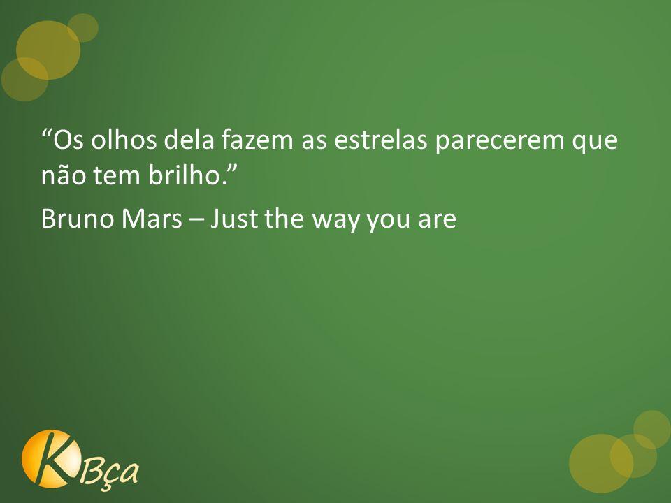 Os olhos dela fazem as estrelas parecerem que não tem brilho. Bruno Mars – Just the way you are
