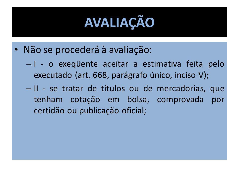 AVALIAÇÃO Não se procederá à avaliação: – I - o exeqüente aceitar a estimativa feita pelo executado (art. 668, parágrafo único, inciso V); – II - se t