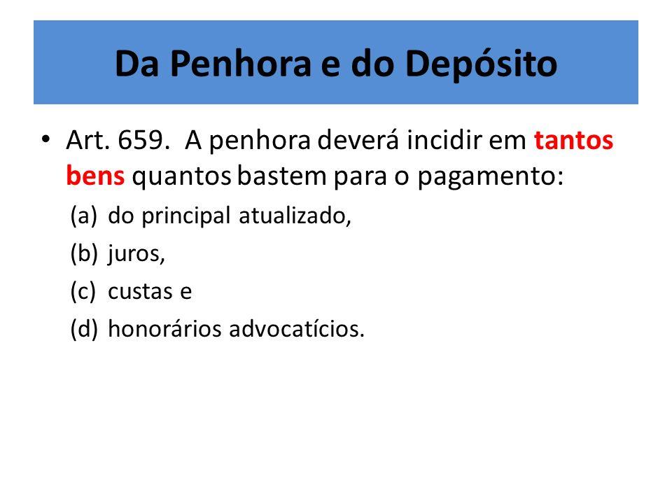 Da Penhora e do Depósito Art. 659. A penhora deverá incidir em tantos bens quantos bastem para o pagamento: (a)do principal atualizado, (b)juros, (c)c