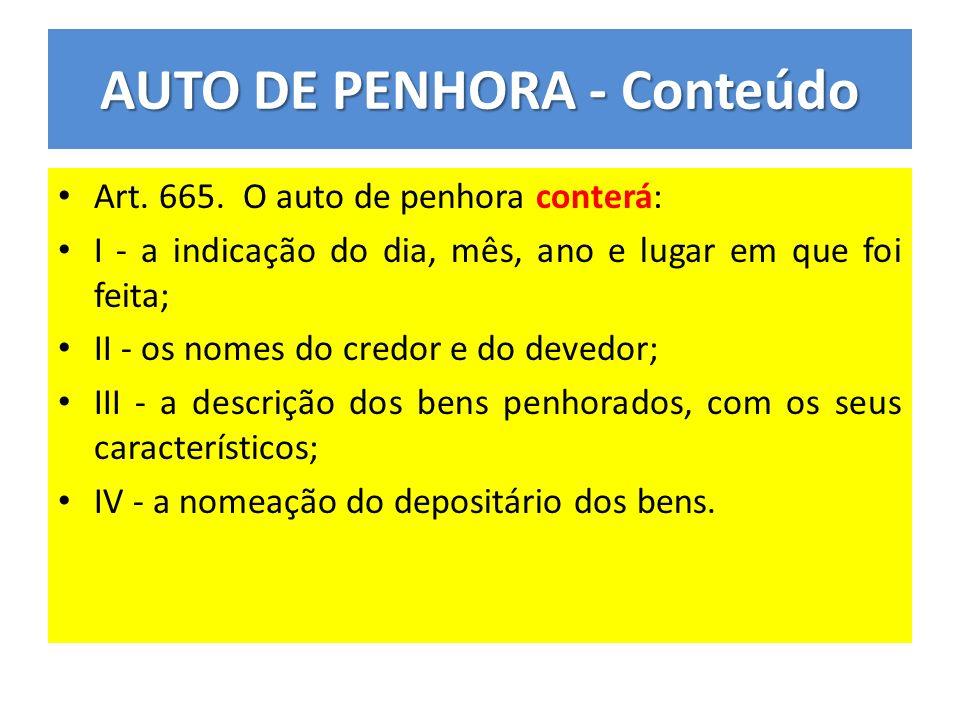 AUTO DE PENHORA - Conteúdo Art. 665. O auto de penhora conterá: I - a indicação do dia, mês, ano e lugar em que foi feita; II - os nomes do credor e d