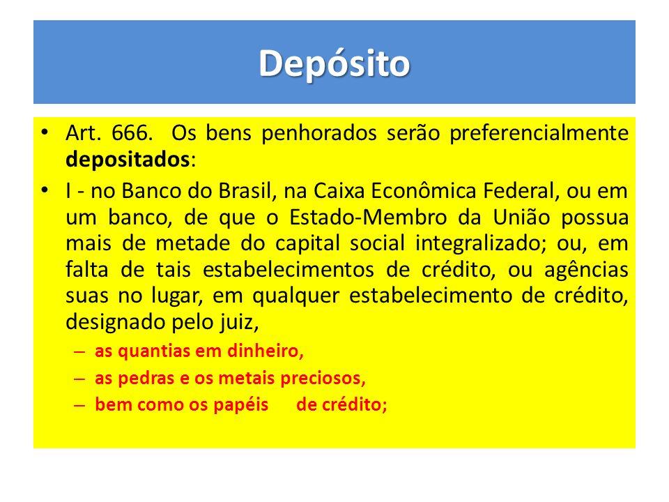 Depósito Art. 666. Os bens penhorados serão preferencialmente depositados: I - no Banco do Brasil, na Caixa Econômica Federal, ou em um banco, de que