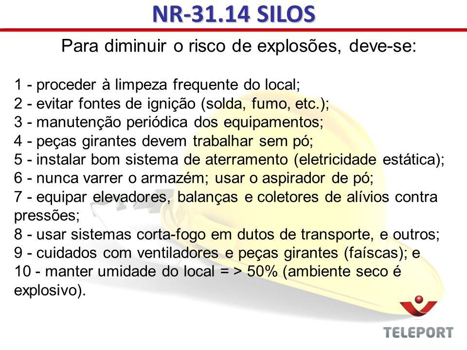 NR-31.14 SILOS Para diminuir o risco de explosões, deve-se: 1 - proceder à limpeza frequente do local; 2 - evitar fontes de ignição (solda, fumo, etc.