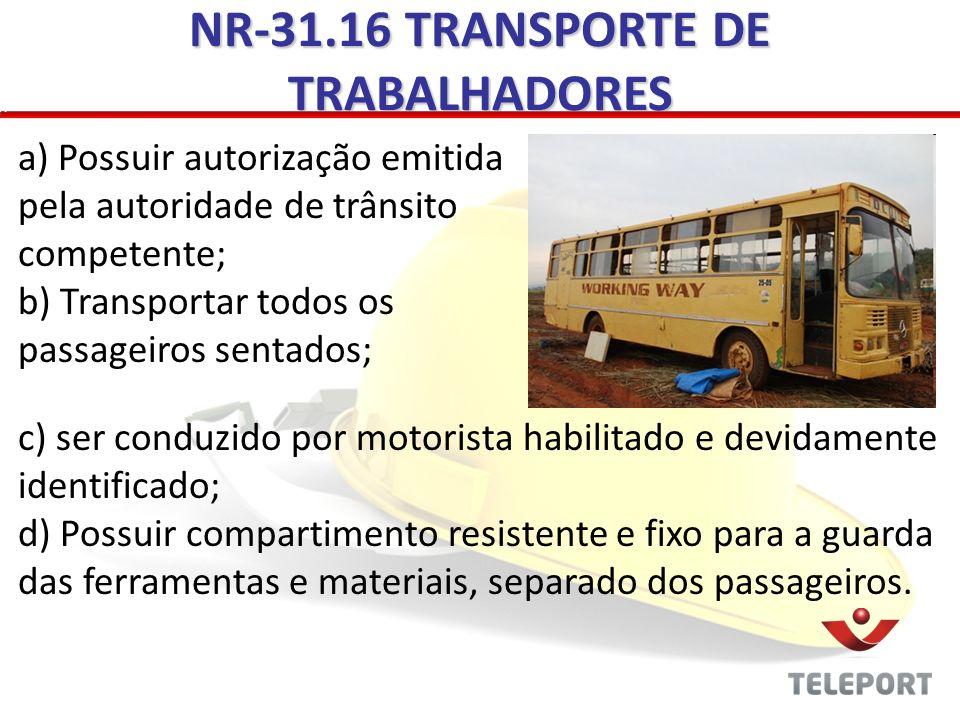 NR-31.16 TRANSPORTE DE TRABALHADORES a) Possuir autorização emitida pela autoridade de trânsito competente; b) Transportar todos os passageiros sentad