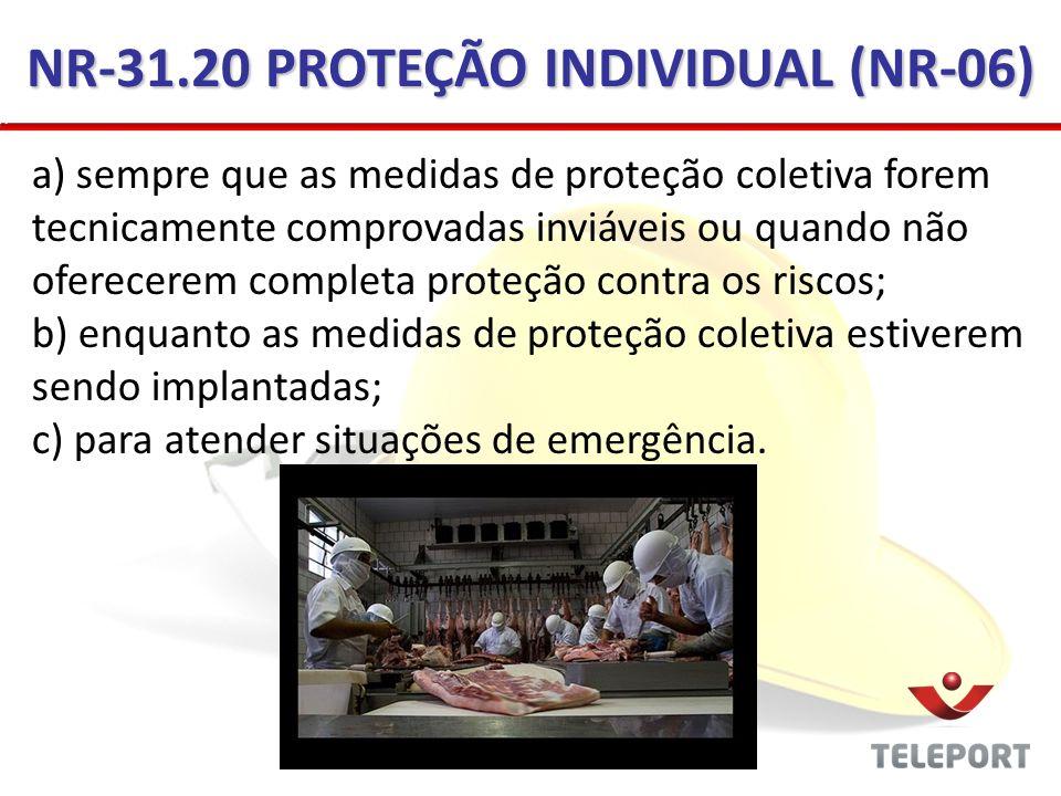 NR-31.20 PROTEÇÃO INDIVIDUAL (NR-06) a) sempre que as medidas de proteção coletiva forem tecnicamente comprovadas inviáveis ou quando não oferecerem c