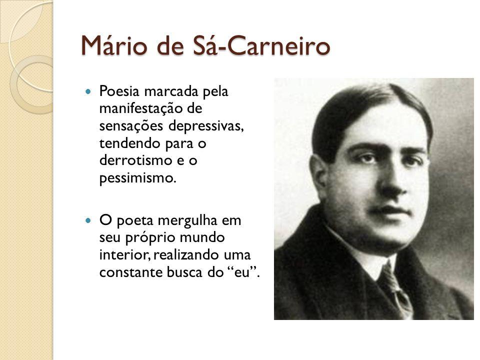 Mário de Sá-Carneiro Poesia marcada pela manifestação de sensações depressivas, tendendo para o derrotismo e o pessimismo. O poeta mergulha em seu pró