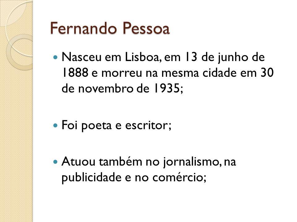 Fernando Pessoa Nasceu em Lisboa, em 13 de junho de 1888 e morreu na mesma cidade em 30 de novembro de 1935; Foi poeta e escritor; Atuou também no jor
