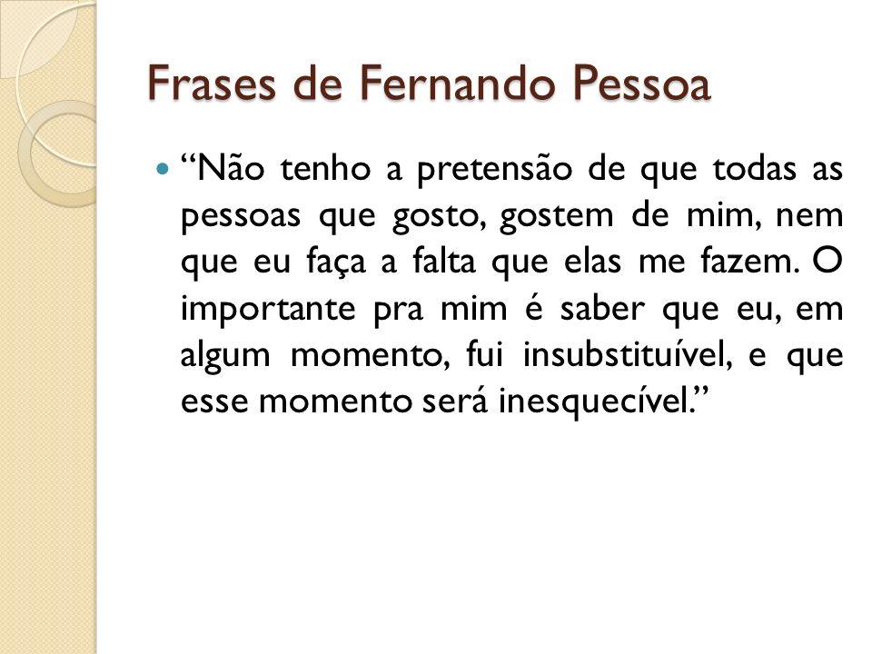 Frases de Fernando Pessoa Não tenho a pretensão de que todas as pessoas que gosto, gostem de mim, nem que eu faça a falta que elas me fazem. O importa