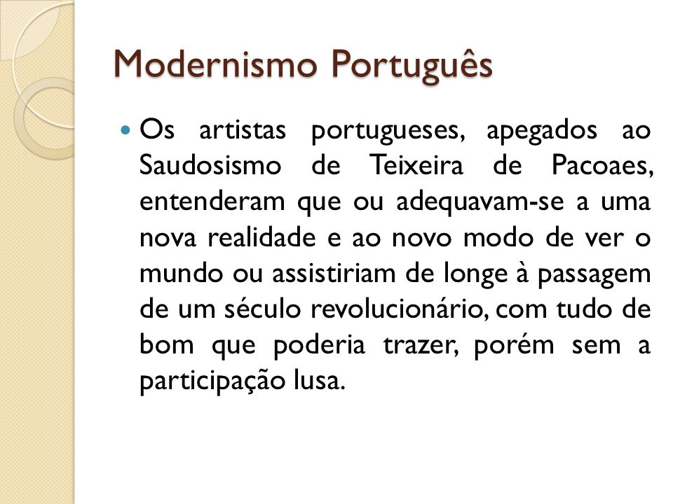 Modernismo Português Os artistas portugueses, apegados ao Saudosismo de Teixeira de Pacoaes, entenderam que ou adequavam-se a uma nova realidade e ao