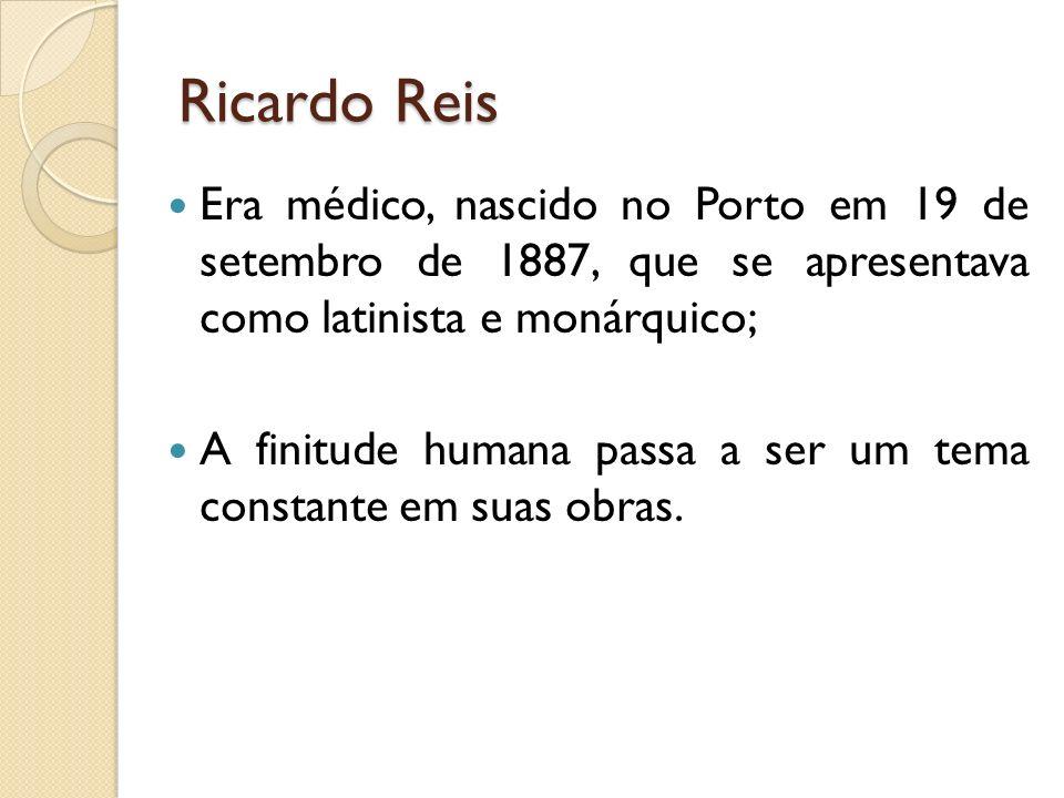 Ricardo Reis Era médico, nascido no Porto em 19 de setembro de 1887, que se apresentava como latinista e monárquico; A finitude humana passa a ser um