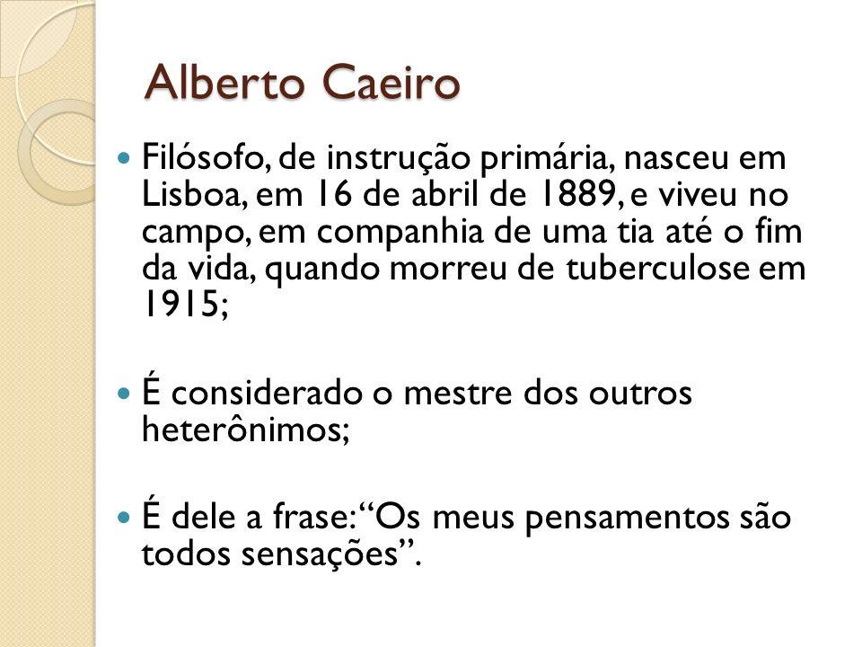 Alberto Caeiro Filósofo, de instrução primária, nasceu em Lisboa, em 16 de abril de 1889, e viveu no campo, em companhia de uma tia até o fim da vida,