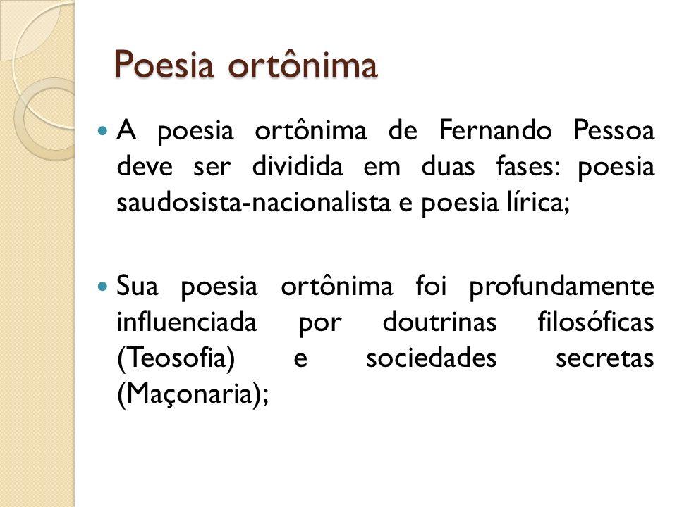 Poesia ortônima A poesia ortônima de Fernando Pessoa deve ser dividida em duas fases: poesia saudosista-nacionalista e poesia lírica; Sua poesia ortôn