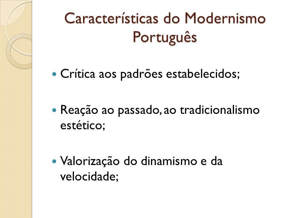 Características do Modernismo Português Crítica aos padrões estabelecidos; Reação ao passado, ao tradicionalismo estético; Valorização do dinamismo e