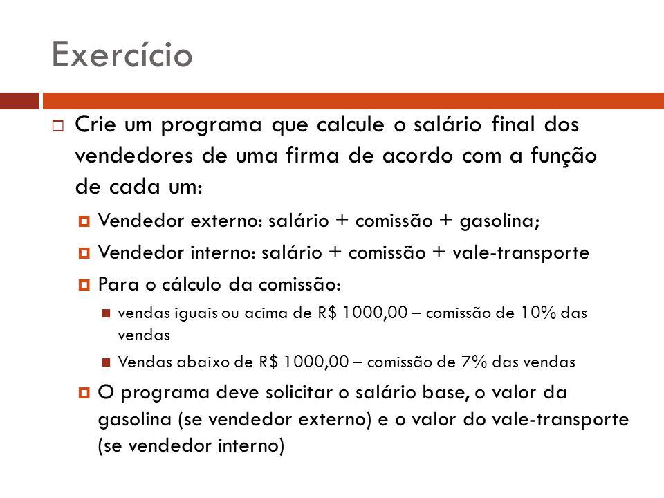 Exercício Crie um programa que calcule o salário final dos vendedores de uma firma de acordo com a função de cada um: Vendedor externo: salário + comi