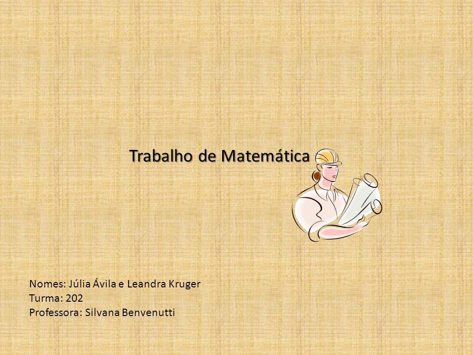 Nomes: Júlia Ávila e Leandra Kruger Turma: 202 Professora: Silvana Benvenutti Trabalho de Matemática