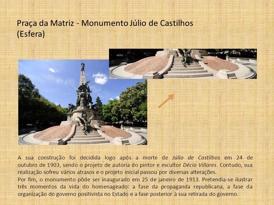 Praça da Matriz - Monumento Júlio de Castilhos (Esfera) A sua construção foi decidida logo após a morte de Júlio de Castilhos em 24 de outubro de 1903