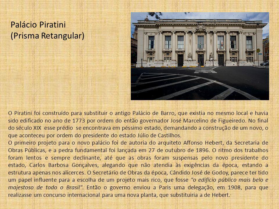 Palácio Piratini (Prisma Retangular) O Piratini foi construído para substituir o antigo Palácio de Barro, que existia no mesmo local e havia sido edif