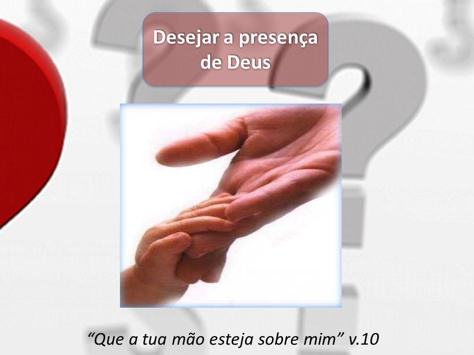 Desejar a presença de Deus Que a tua mão esteja sobre mim v.10