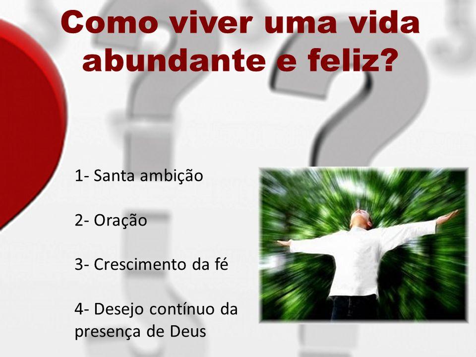 Como viver uma vida abundante e feliz? 1- Santa ambição 2- Oração 3- Crescimento da fé 4- Desejo contínuo da presença de Deus