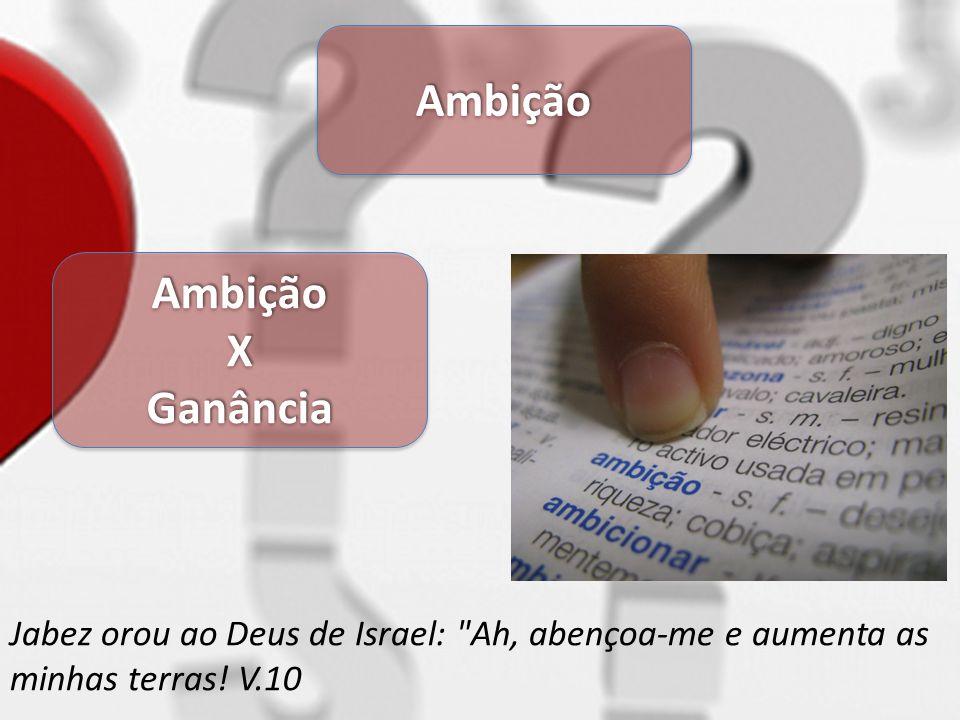 AmbiçãoAmbição AmbiçãoXGanânciaAmbiçãoXGanância Jabez orou ao Deus de Israel: