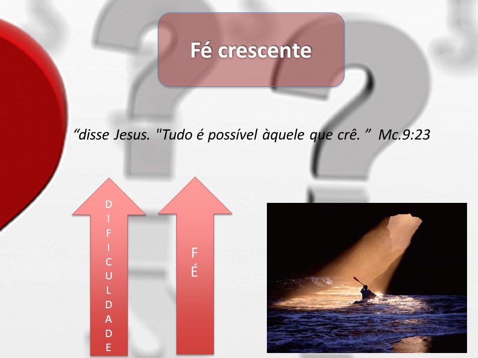 Fé crescente FÉFÉ FÉFÉ DIFICULDADEDIFICULDADE DIFICULDADEDIFICULDADE disse Jesus.