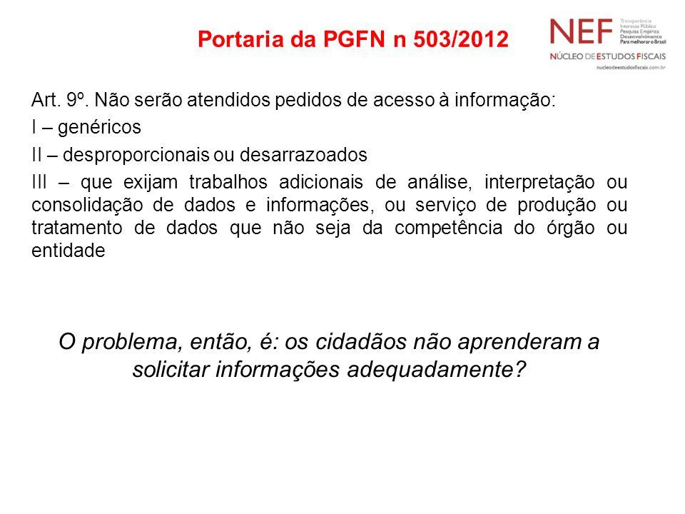 Portaria da PGFN n 503/2012 Art. 9º. Não serão atendidos pedidos de acesso à informação: I – genéricos II – desproporcionais ou desarrazoados III – qu