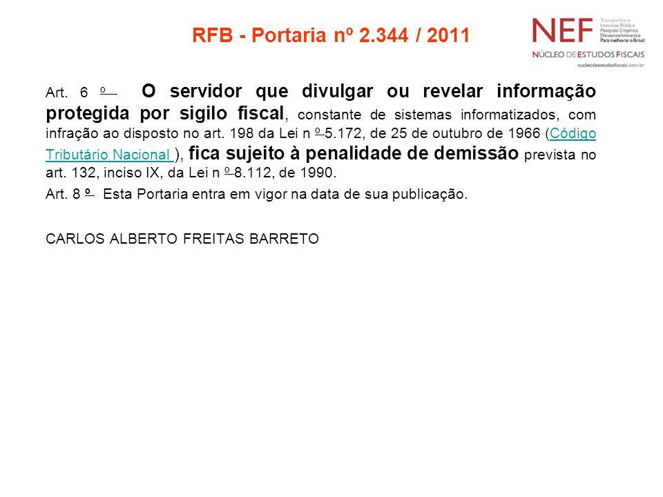 RFB - Portaria nº 2.344 / 2011 Art. 6 º O servidor que divulgar ou revelar informação protegida por sigilo fiscal, constante de sistemas informatizado
